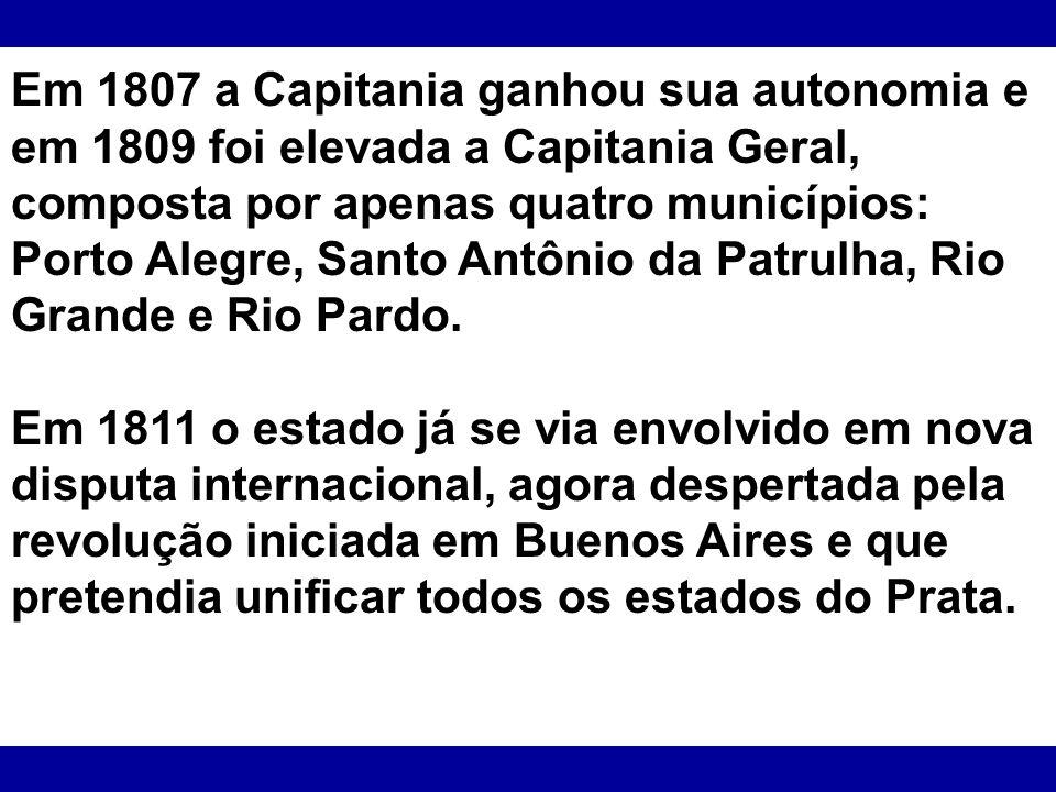 Em 1807 a Capitania ganhou sua autonomia e em 1809 foi elevada a Capitania Geral, composta por apenas quatro municípios: Porto Alegre, Santo Antônio d