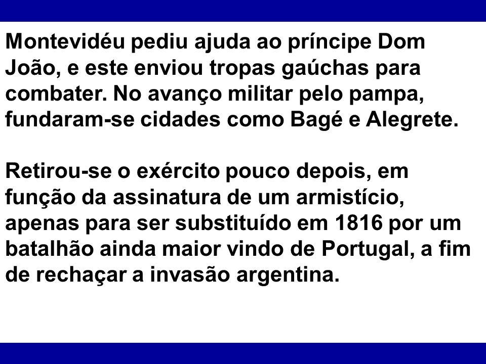 Montevidéu pediu ajuda ao príncipe Dom João, e este enviou tropas gaúchas para combater. No avanço militar pelo pampa, fundaram-se cidades como Bagé e