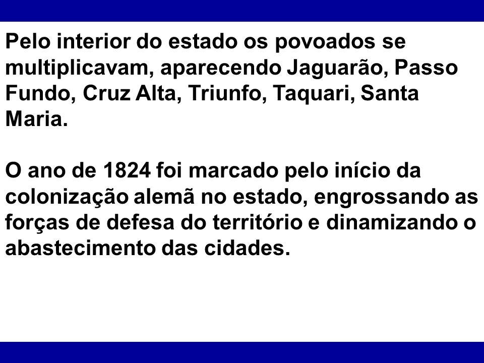 Pelo interior do estado os povoados se multiplicavam, aparecendo Jaguarão, Passo Fundo, Cruz Alta, Triunfo, Taquari, Santa Maria. O ano de 1824 foi ma