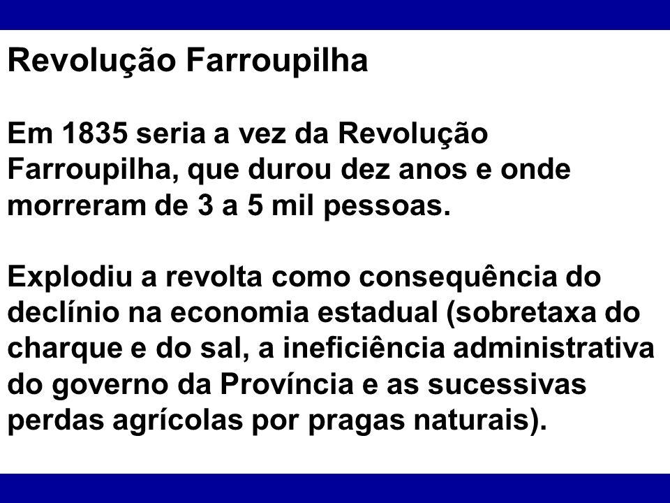 Revolução Farroupilha Em 1835 seria a vez da Revolução Farroupilha, que durou dez anos e onde morreram de 3 a 5 mil pessoas. Explodiu a revolta como c