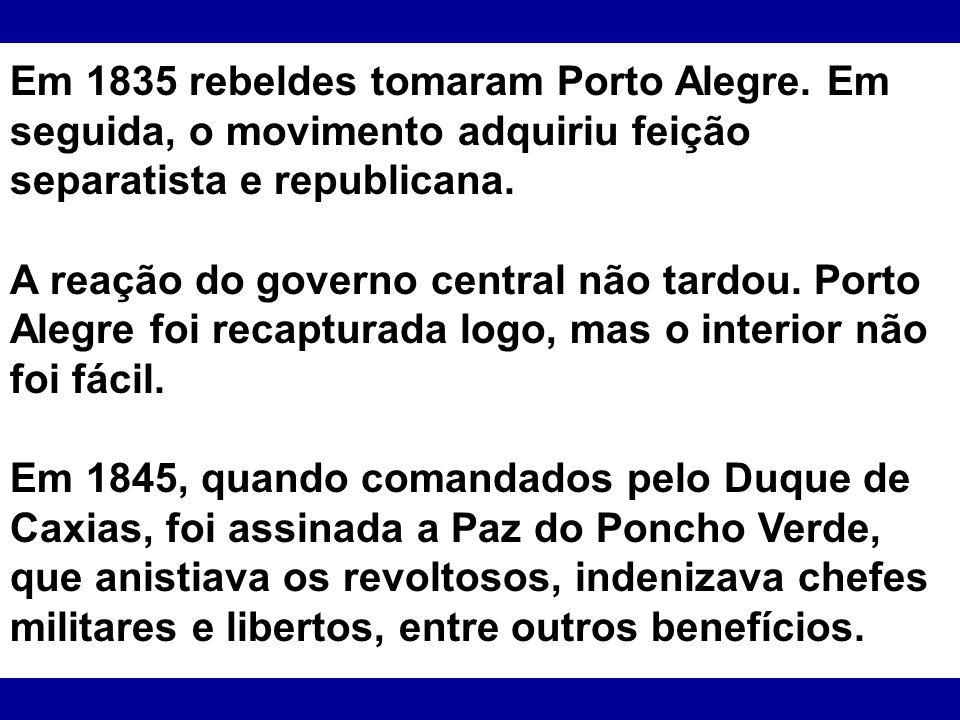 Em 1835 rebeldes tomaram Porto Alegre. Em seguida, o movimento adquiriu feição separatista e republicana. A reação do governo central não tardou. Port