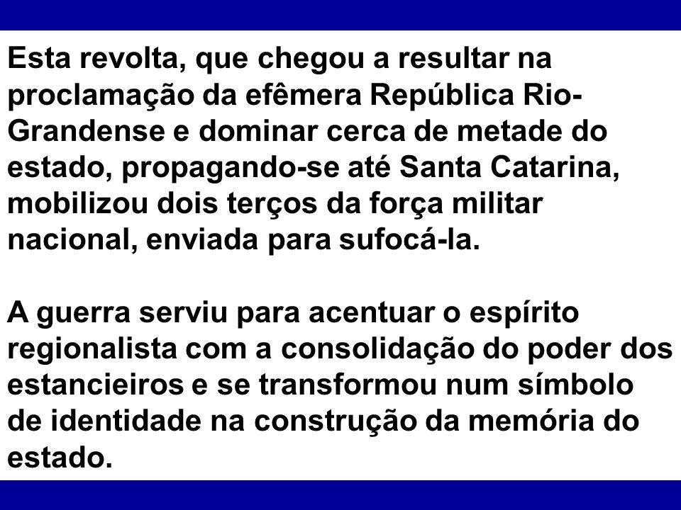 Esta revolta, que chegou a resultar na proclamação da efêmera República Rio- Grandense e dominar cerca de metade do estado, propagando-se até Santa Ca