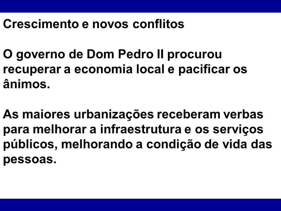 Crescimento e novos conflitos O governo de Dom Pedro II procurou recuperar a economia local e pacificar os ânimos. As maiores urbanizações receberam v