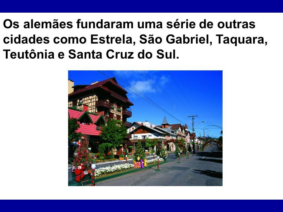 Os alemães fundaram uma série de outras cidades como Estrela, São Gabriel, Taquara, Teutônia e Santa Cruz do Sul.