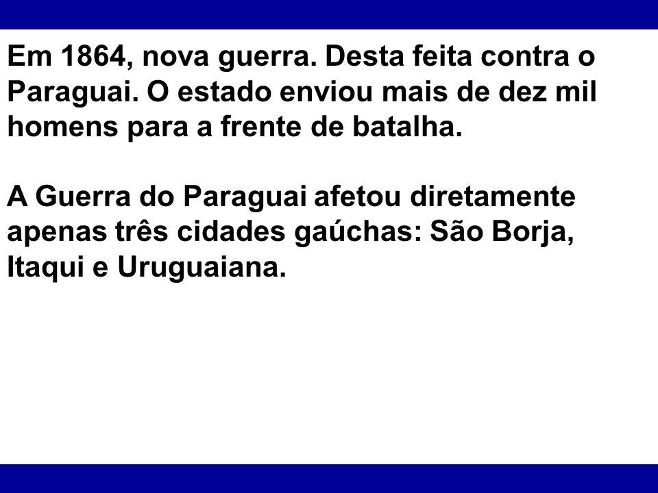 Em 1864, nova guerra. Desta feita contra o Paraguai. O estado enviou mais de dez mil homens para a frente de batalha. A Guerra do Paraguai afetou dire
