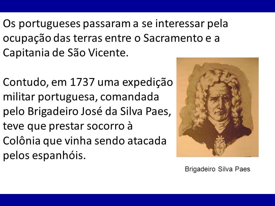 Os portugueses passaram a se interessar pela ocupação das terras entre o Sacramento e a Capitania de São Vicente. Contudo, em 1737 uma expedição milit