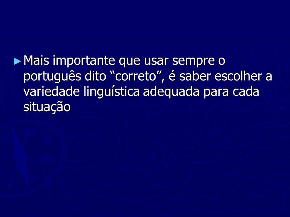Mais importante que usar sempre o português dito correto, é saber escolher a variedade linguística adequada para cada situação Mais importante que usa