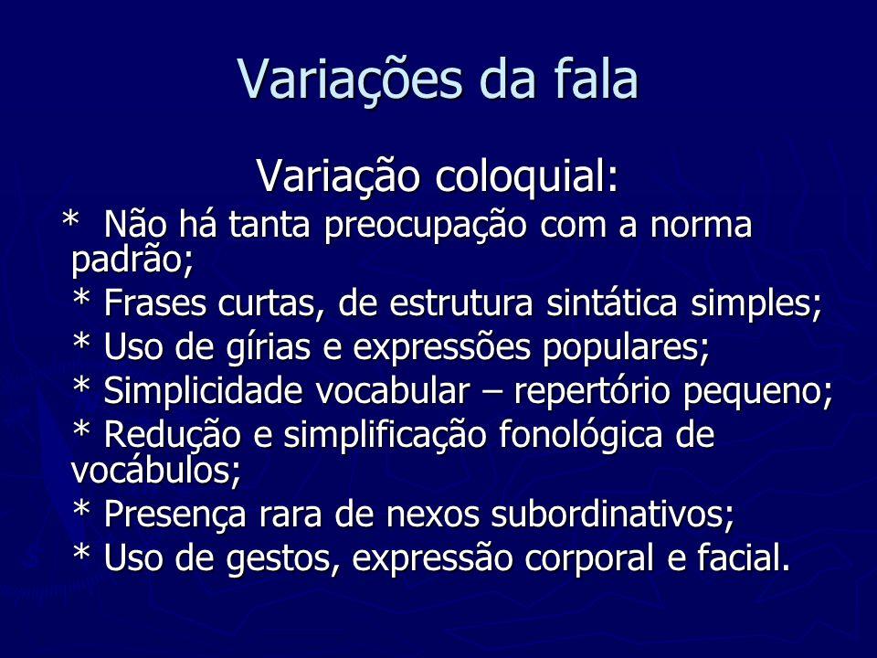 Variações da fala Variação coloquial: * Não há tanta preocupação com a norma padrão; * Não há tanta preocupação com a norma padrão; * Frases curtas, d