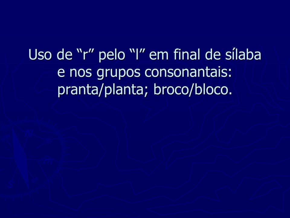 Uso de r pelo l em final de sílaba e nos grupos consonantais: pranta/planta; broco/bloco.