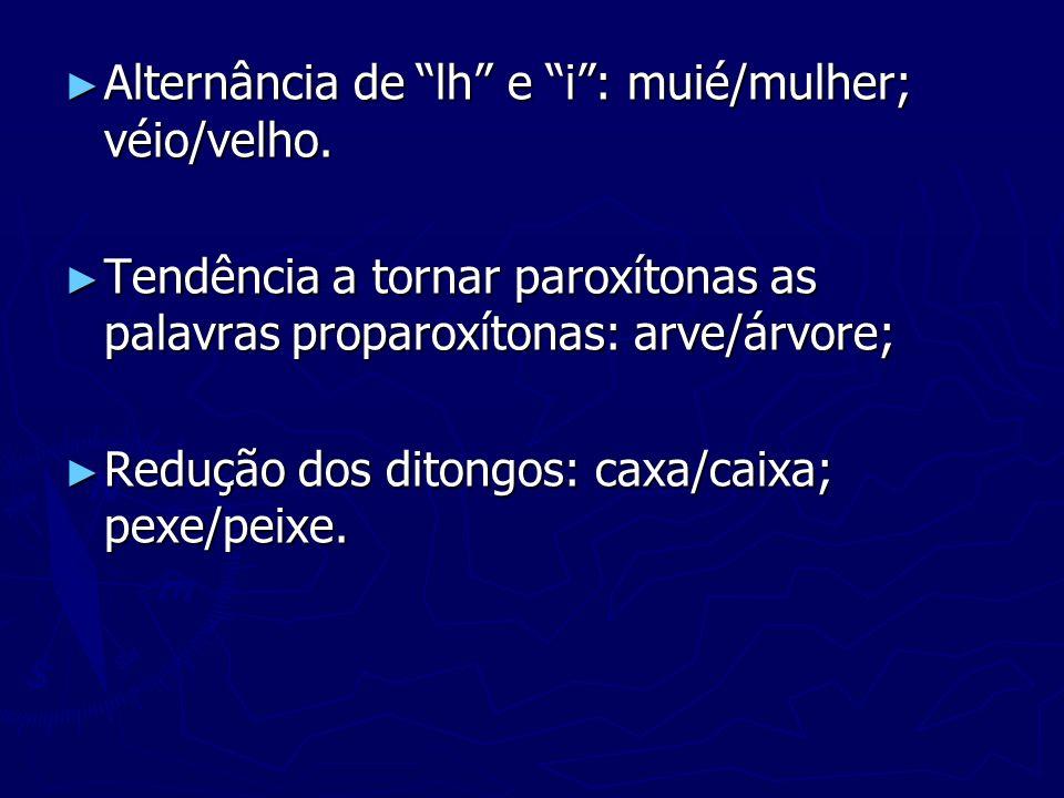 Alternância de lh e i: muié/mulher; véio/velho. Alternância de lh e i: muié/mulher; véio/velho. Tendência a tornar paroxítonas as palavras proparoxíto