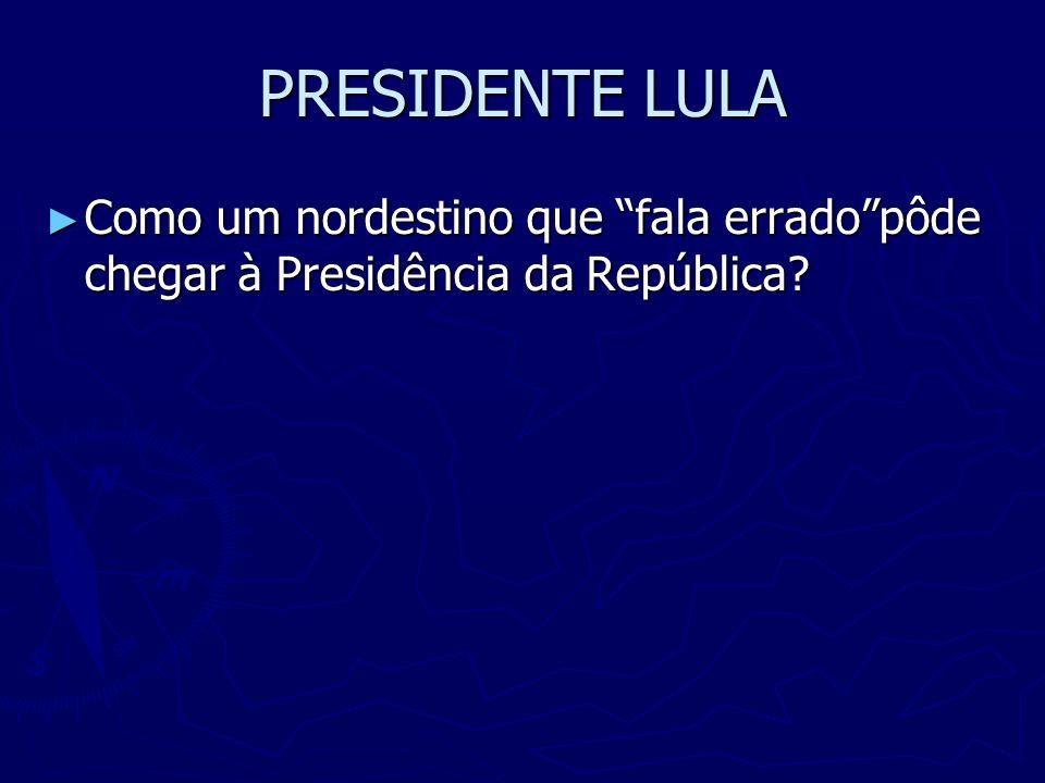 PRESIDENTE LULA Como um nordestino que fala erradopôde chegar à Presidência da República? Como um nordestino que fala erradopôde chegar à Presidência