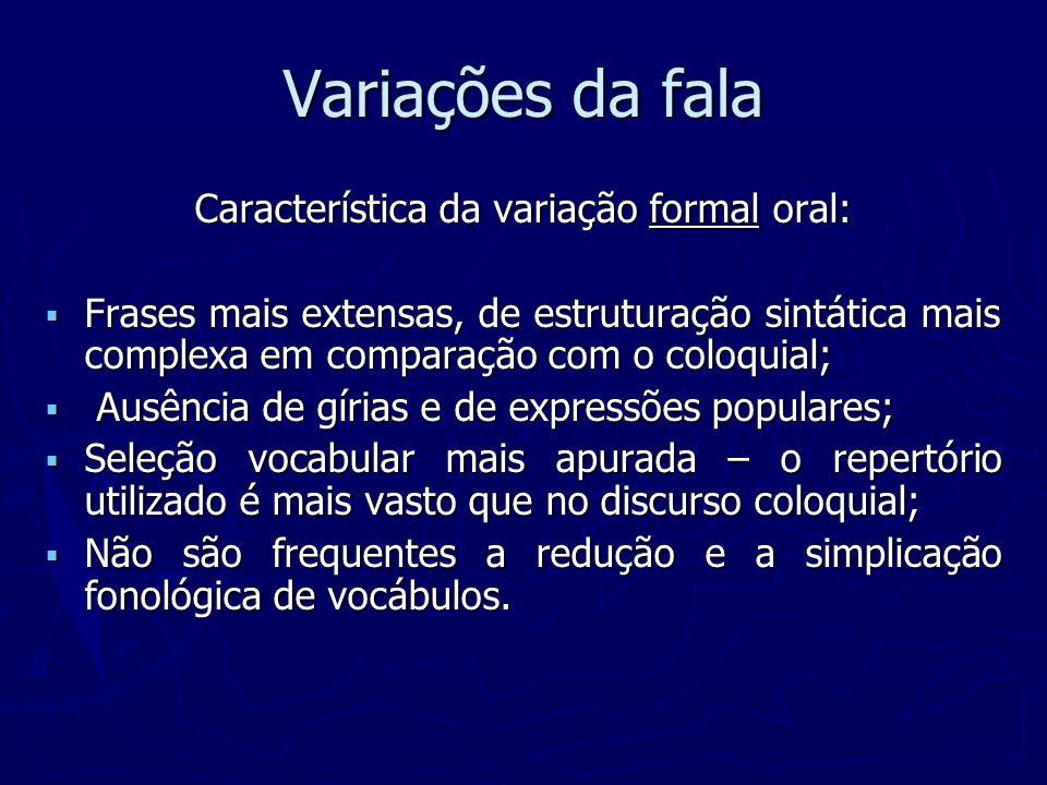 Variações da fala Característica da variação formal oral: Frases mais extensas, de estruturação sintática mais complexa em comparação com o coloquial;