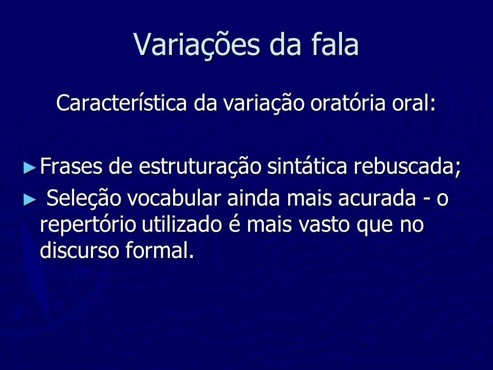 Variações da fala Característica da variação oratória oral: Frases de estruturação sintática rebuscada; Frases de estruturação sintática rebuscada; Se