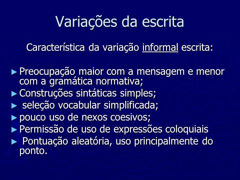 Variações da escrita Característica da variação informal escrita: Preocupação maior com a mensagem e menor com a gramática normativa; Preocupação maio