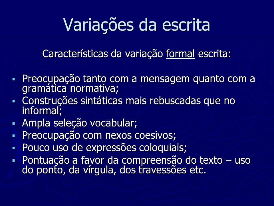 Variações da escrita Características da variação formal escrita: Preocupação tanto com a mensagem quanto com a gramática normativa; Preocupação tanto