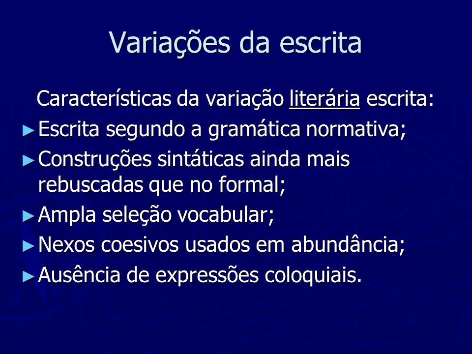 Variações da escrita Características da variação literária escrita: Escrita segundo a gramática normativa; Escrita segundo a gramática normativa; Cons
