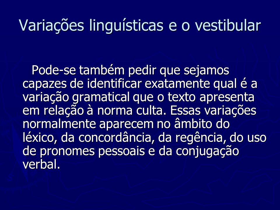 Variações linguísticas e o vestibular Pode-se também pedir que sejamos capazes de identificar exatamente qual é a variação gramatical que o texto apre
