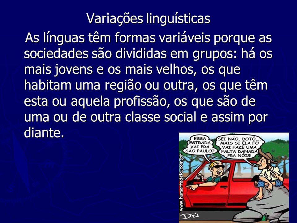 Variações linguísticas As línguas têm formas variáveis porque as sociedades são divididas em grupos: há os mais jovens e os mais velhos, os que habita