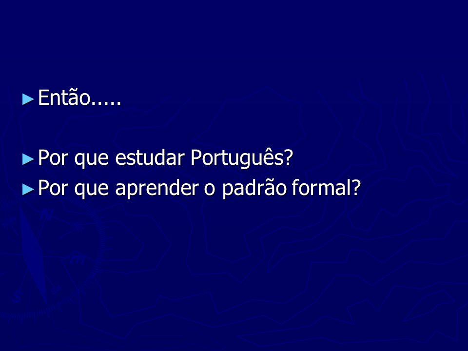 Então..... Então..... Por que estudar Português? Por que estudar Português? Por que aprender o padrão formal? Por que aprender o padrão formal?