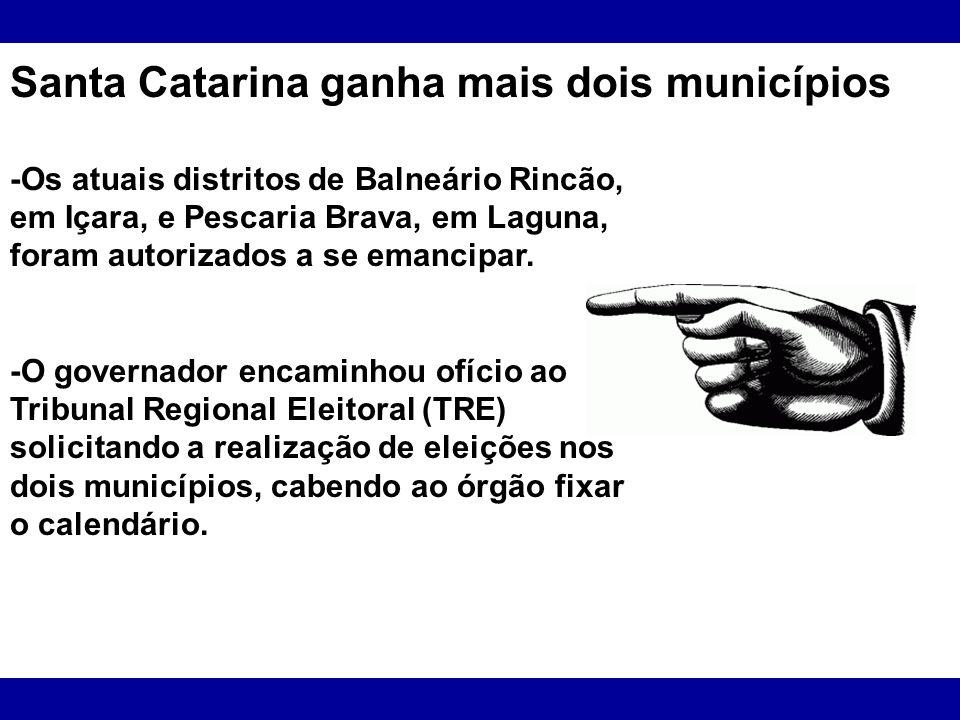 Santa Catarina ganha mais dois municípios -Os atuais distritos de Balneário Rincão, em Içara, e Pescaria Brava, em Laguna, foram autorizados a se eman