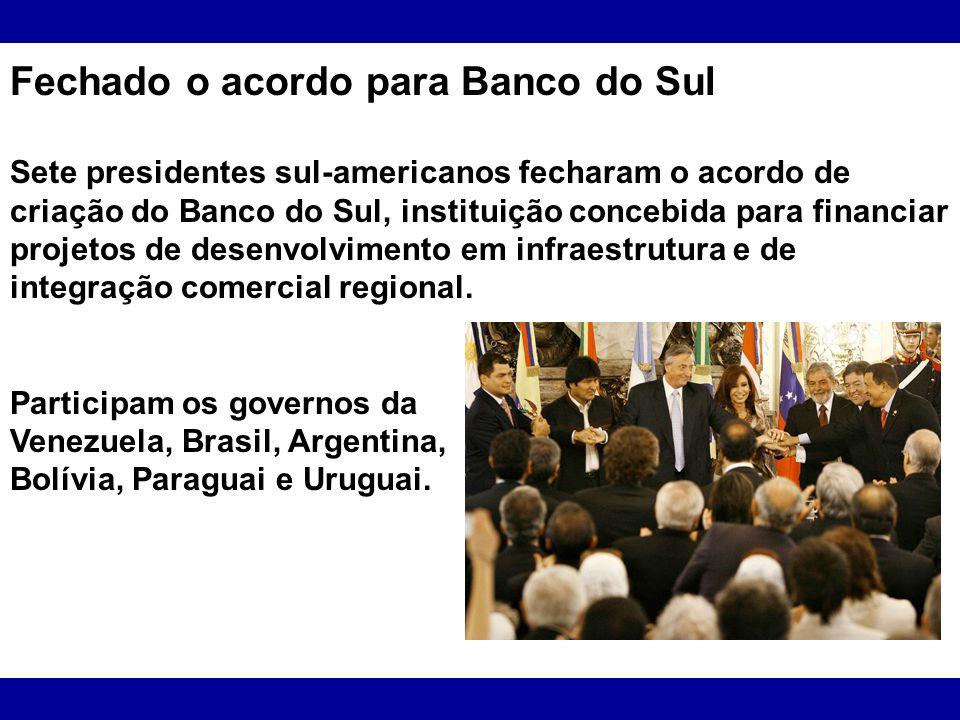 Fechado o acordo para Banco do Sul Sete presidentes sul-americanos fecharam o acordo de criação do Banco do Sul, instituição concebida para financiar