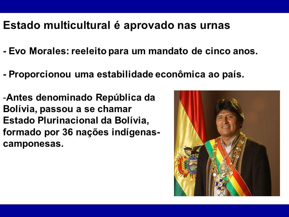 Estado multicultural é aprovado nas urnas - Evo Morales: reeleito para um mandato de cinco anos. - Proporcionou uma estabilidade econômica ao país. -A