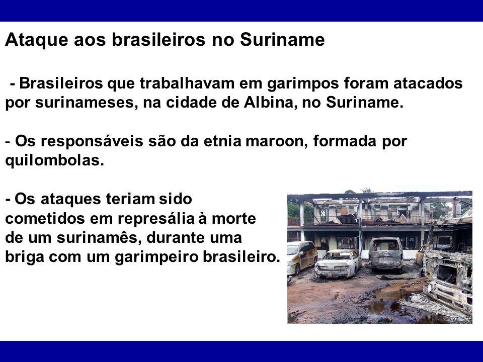 Ataque aos brasileiros no Suriname - Brasileiros que trabalhavam em garimpos foram atacados por surinameses, na cidade de Albina, no Suriname. - Os re