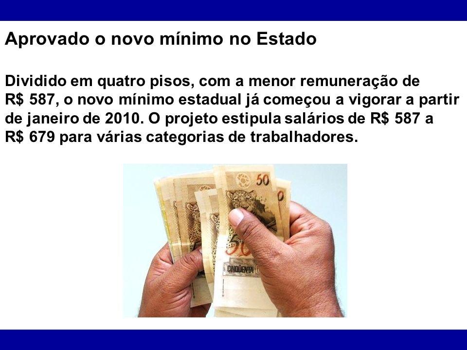 Aprovado o novo mínimo no Estado Dividido em quatro pisos, com a menor remuneração de R$ 587, o novo mínimo estadual já começou a vigorar a partir de