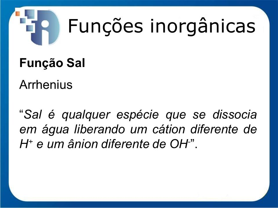 Funções inorgânicas Função Sal Arrhenius Sal é qualquer espécie que se dissocia em água liberando um cátion diferente de H + e um ânion diferente de O