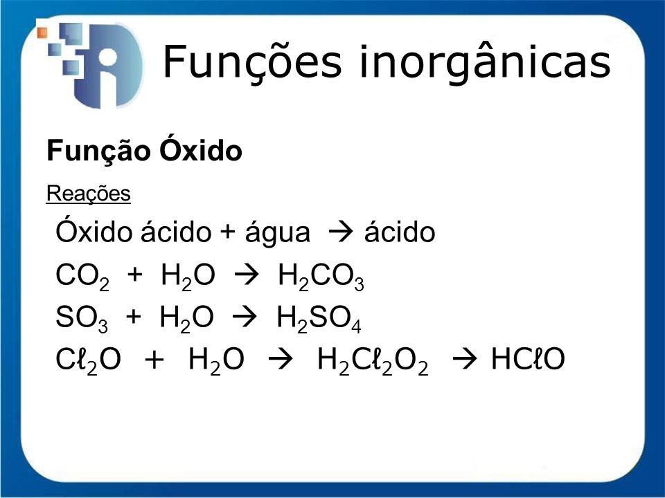 Funções inorgânicas Função Óxido Reações Óxido ácido + água ácido CO 2 + H 2 O H 2 CO 3 SO 3 + H 2 O H 2 SO 4 C 2 O + H 2 O H 2 C 2 O 2 HCO