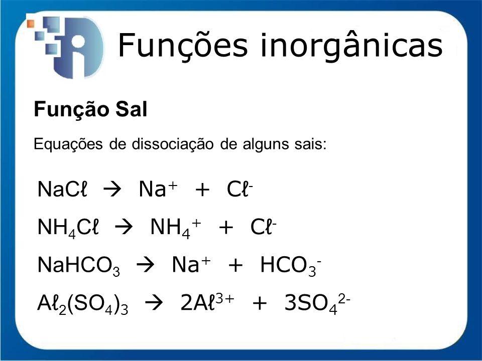 Funções inorgânicas Função Sal Equações de dissociação de alguns sais: NaC Na + + C - NH 4 C NH 4 + + C - NaHCO 3 Na + + HCO 3 - A 2 (SO 4 ) 3 2A 3+ +