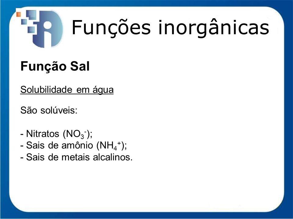 Funções inorgânicas Função Sal Solubilidade em água São solúveis: - Nitratos (NO 3 - ); - Sais de amônio (NH 4 + ); - Sais de metais alcalinos.
