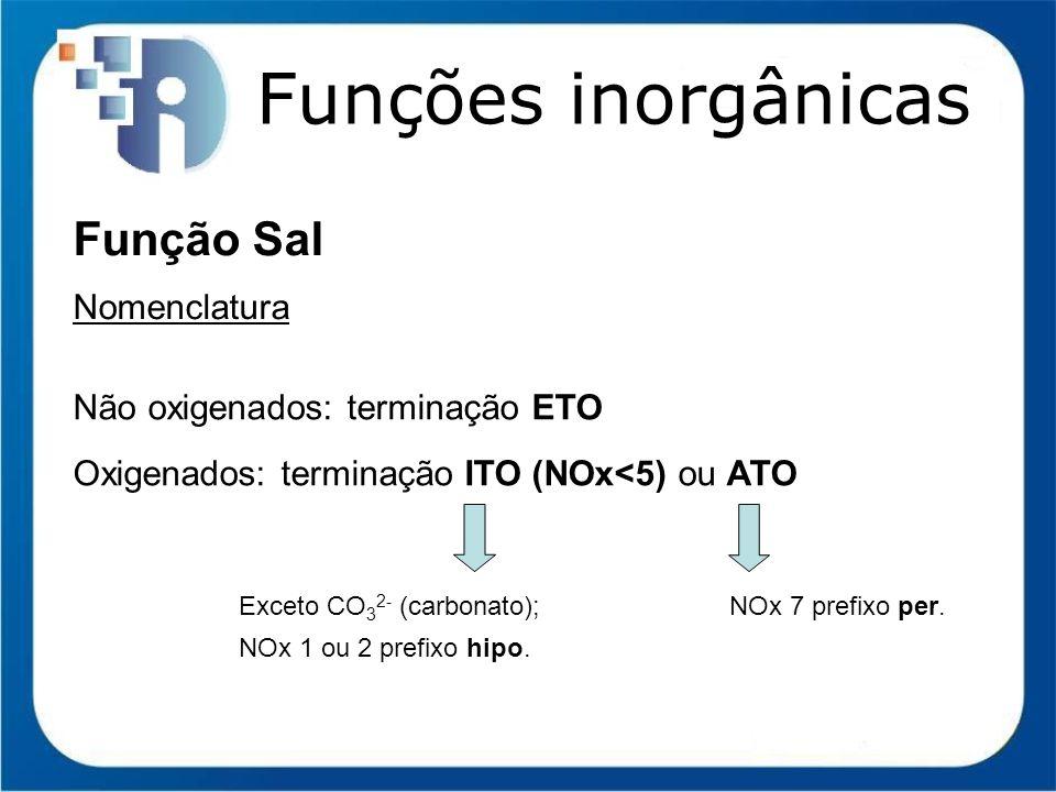 Funções inorgânicas Função Sal Nomenclatura Não oxigenados: terminação ETO Oxigenados: terminação ITO (NOx<5) ou ATO Exceto CO 3 2- (carbonato); NOx 1
