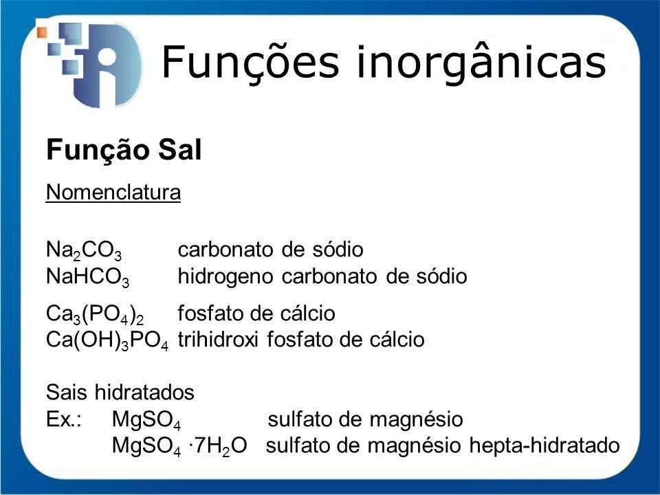 Funções inorgânicas Função Sal Nomenclatura Na 2 CO 3 carbonato de sódio NaHCO 3 hidrogeno carbonato de sódio Ca 3 (PO 4 ) 2 fosfato de cálcio Ca(OH)