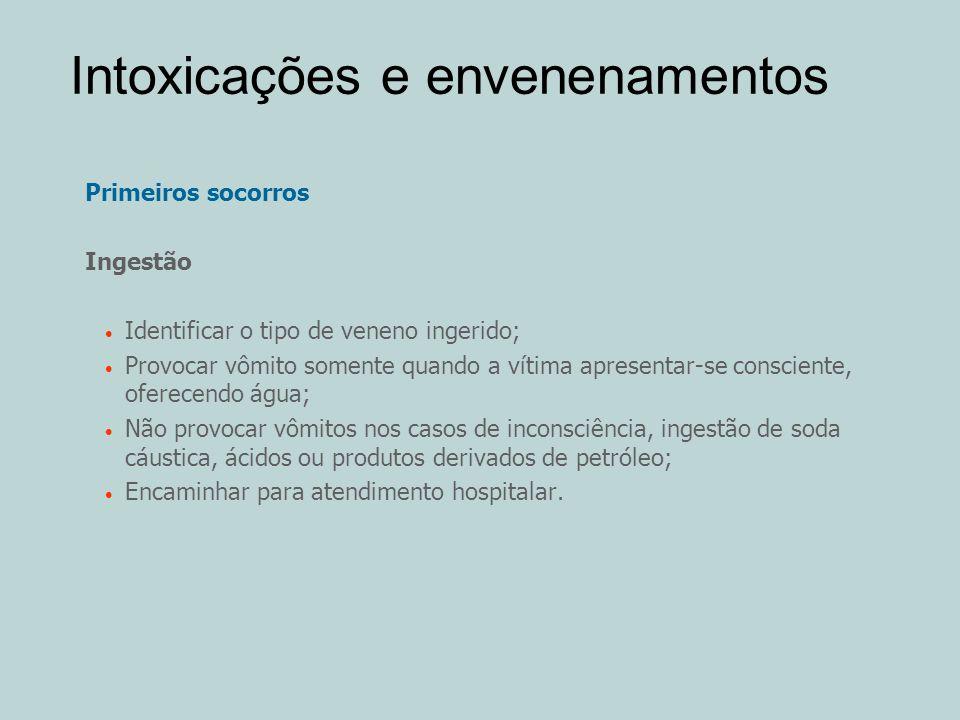 Intoxicações e envenenamentos Primeiros socorros Ingestão Identificar o tipo de veneno ingerido; Provocar vômito somente quando a vítima apresentar-se