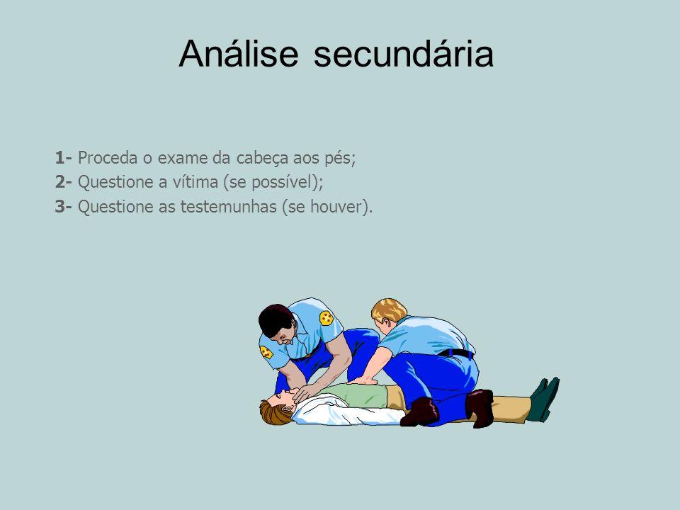 Análise secundária 1- Proceda o exame da cabeça aos pés; 2- Questione a vítima (se possível); 3- Questione as testemunhas (se houver).