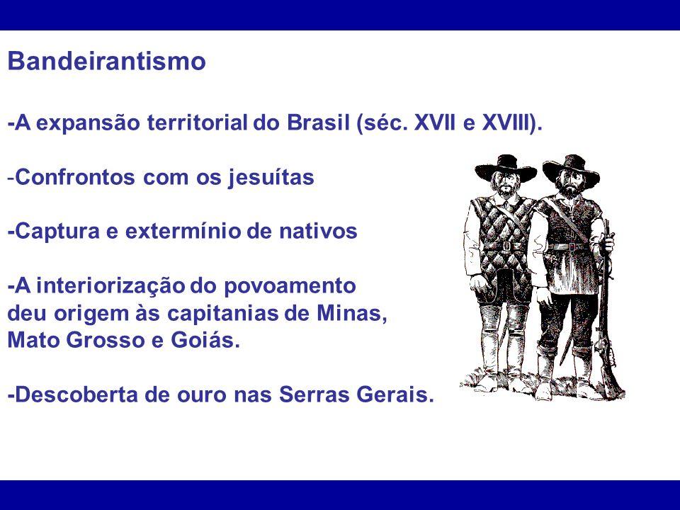 Bandeirantismo -A expansão territorial do Brasil (séc. XVII e XVIII). -Confrontos com os jesuítas -Captura e extermínio de nativos -A interiorização d