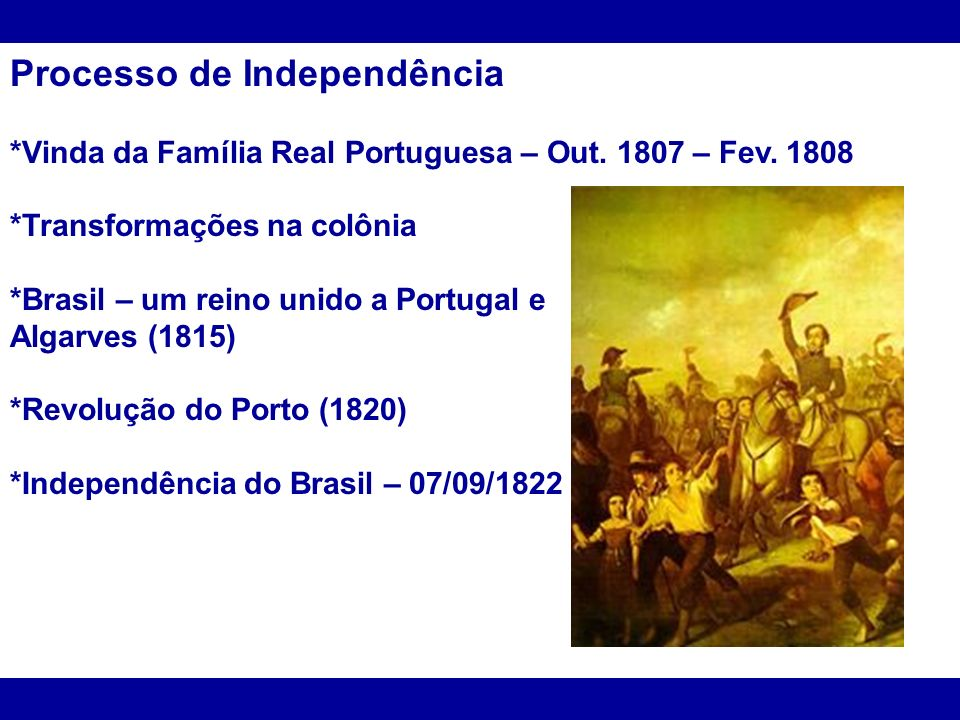 Processo de Independência *Vinda da Família Real Portuguesa – Out. 1807 – Fev. 1808 *Transformações na colônia *Brasil – um reino unido a Portugal e A