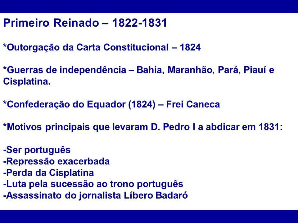 Primeiro Reinado – 1822-1831 *Outorgação da Carta Constitucional – 1824 *Guerras de independência – Bahia, Maranhão, Pará, Piauí e Cisplatina. *Confed