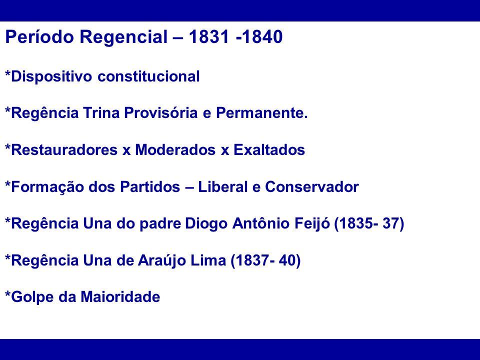 Período Regencial – 1831 -1840 *Dispositivo constitucional *Regência Trina Provisória e Permanente. *Restauradores x Moderados x Exaltados *Formação d