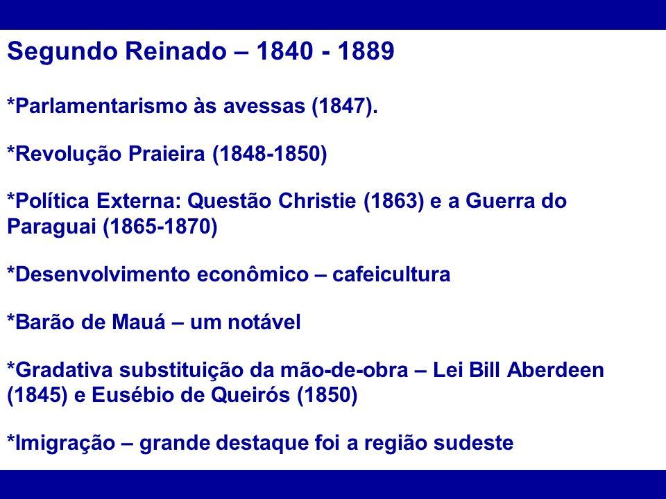 Segundo Reinado – 1840 - 1889 *Parlamentarismo às avessas (1847). *Revolução Praieira (1848-1850) *Política Externa: Questão Christie (1863) e a Guerr