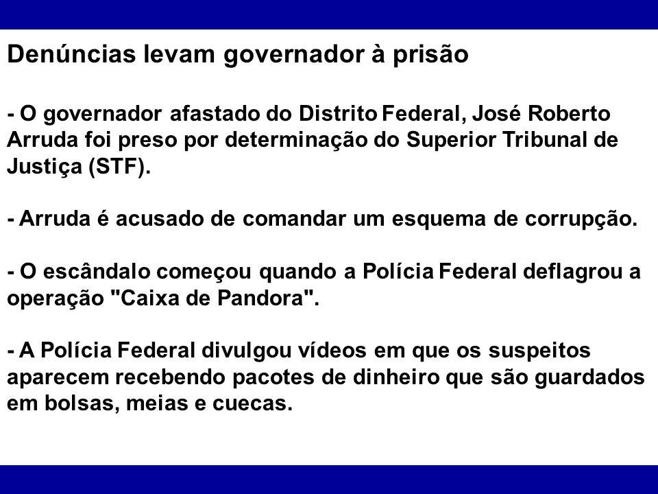 Denúncias levam governador à prisão - O governador afastado do Distrito Federal, José Roberto Arruda foi preso por determinação do Superior Tribunal d