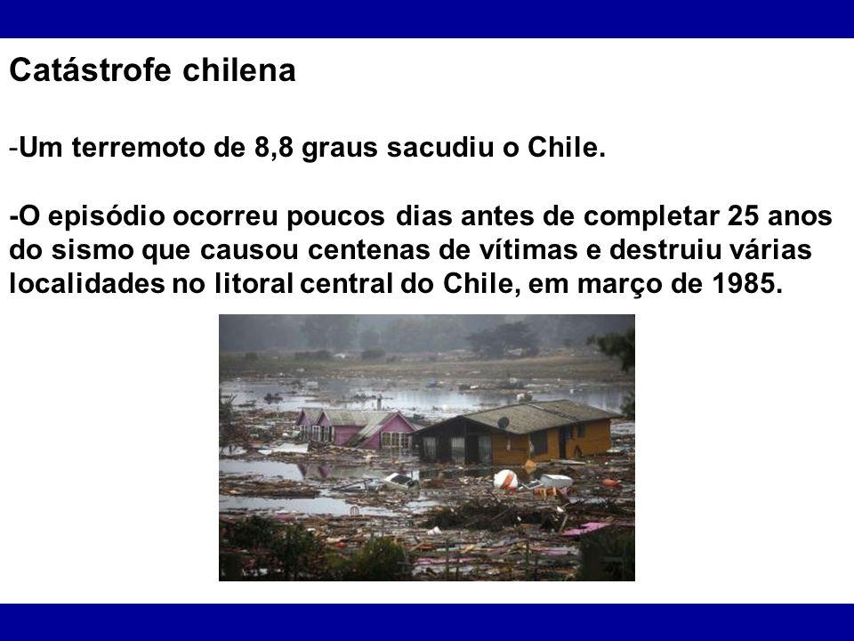Catástrofe chilena -Um terremoto de 8,8 graus sacudiu o Chile. -O episódio ocorreu poucos dias antes de completar 25 anos do sismo que causou centenas