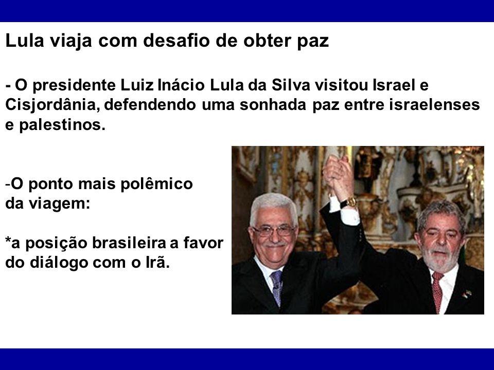 Lula viaja com desafio de obter paz - O presidente Luiz Inácio Lula da Silva visitou Israel e Cisjordânia, defendendo uma sonhada paz entre israelense