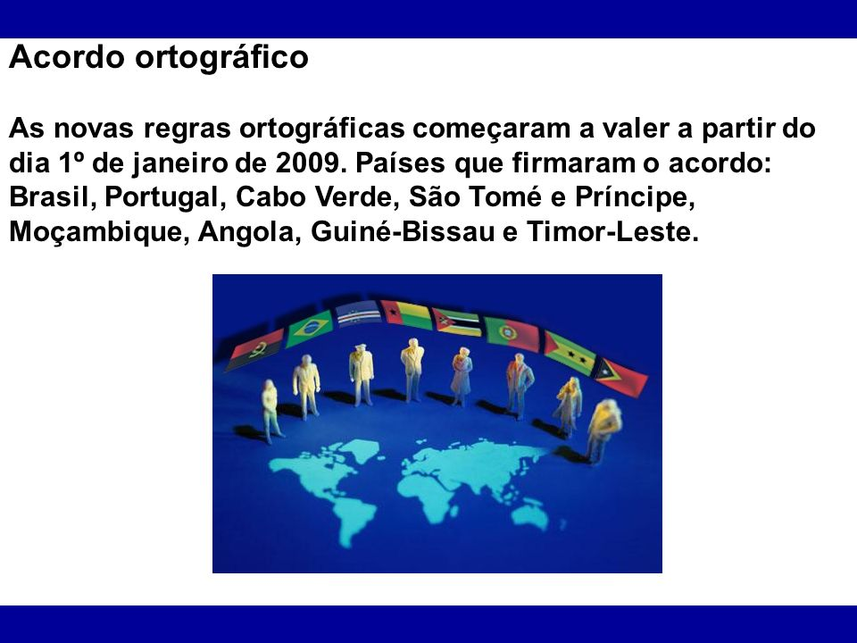 Acordo ortográfico As novas regras ortográficas começaram a valer a partir do dia 1º de janeiro de 2009. Países que firmaram o acordo: Brasil, Portuga