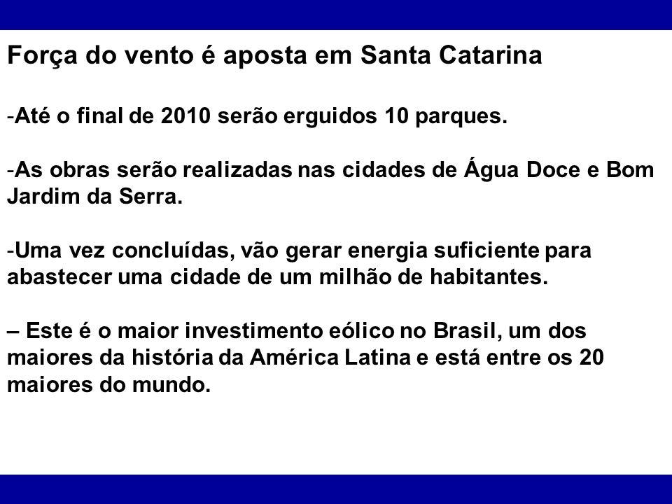 Força do vento é aposta em Santa Catarina -Até o final de 2010 serão erguidos 10 parques. -As obras serão realizadas nas cidades de Água Doce e Bom Ja