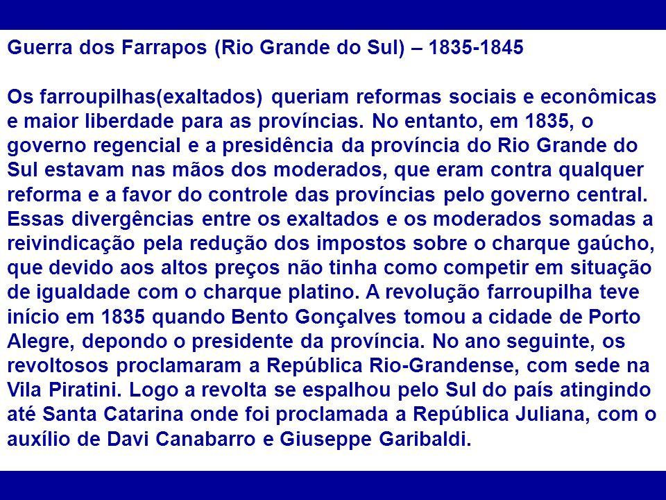 Guerra dos Farrapos (Rio Grande do Sul) – 1835-1845 Os farroupilhas(exaltados) queriam reformas sociais e econômicas e maior liberdade para as provínc