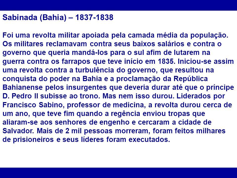 Sabinada (Bahia) – 1837-1838 Foi uma revolta militar apoiada pela camada média da população. Os militares reclamavam contra seus baixos salários e con