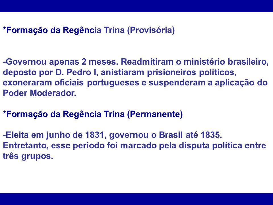 *Formação da Regência Trina (Provisória) -Governou apenas 2 meses. Readmitiram o ministério brasileiro, deposto por D. Pedro I, anistiaram prisioneiro
