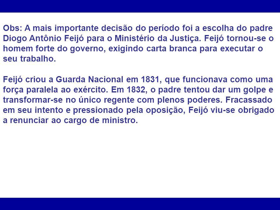 Obs: A mais importante decisão do período foi a escolha do padre Diogo Antônio Feijó para o Ministério da Justiça. Feijó tornou-se o homem forte do go